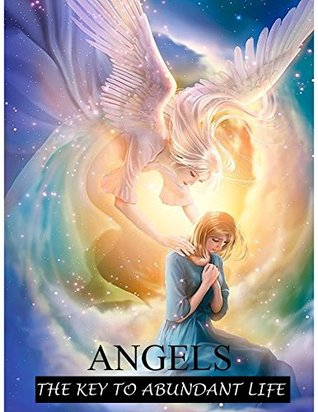 Angels: The Key to an Abundant Life (Angel Armies, Angels Help You, Talking to Angels, Angels in our Lives, Heaven, Angels with us, Vibrations, Abundant life Book 0)