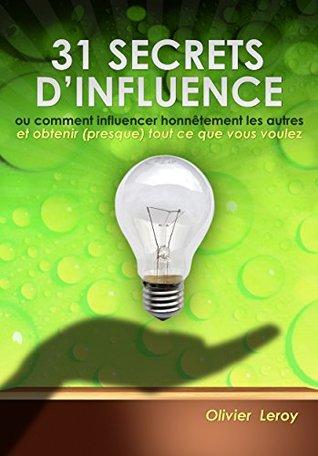 31 Secrets d'Influence: ou « Comment influencer honnêtement les autres et obtenir (presque) tout ce que vous voulez »