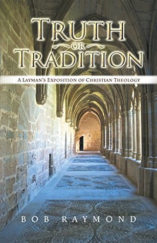 Truth or Tradition: A Layman'S Exposition of Christian Theology