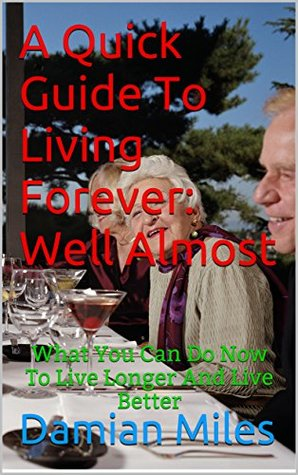 A Quick Guide To Living Forever: Well Almost: What You Can Do Now To Live Longer And Live Better