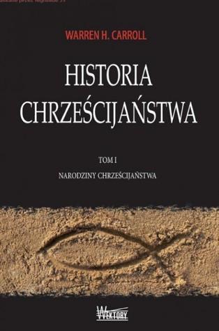 Historia chrześcijaństwa. tom i. narodziny chrześcijaństwa by Warren H. Carroll