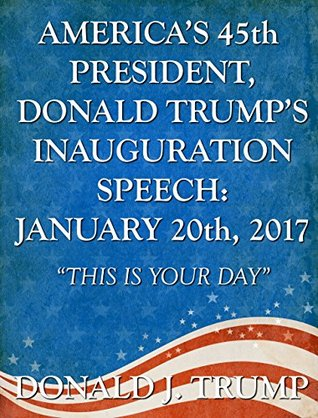 """America's 45th President, Donald Trump's Inauguration Speech: January 20th, 2017: """"This Is Your Day"""""""