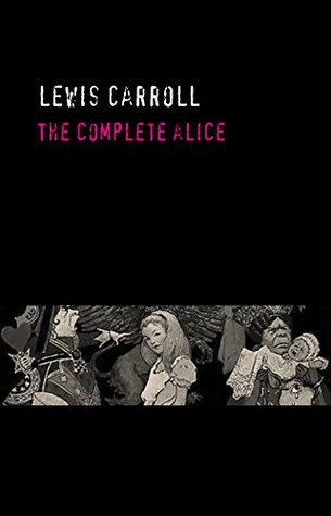 Lewis Carroll: The Complete Alice [Alice's Adventures Under Ground, Alice's Adventures in Wonderland, Through the Looking Glass, The Hunting of the Snark & The Nursery 'Alice']