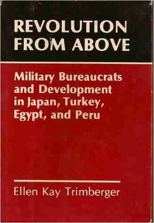 Revolution From Above: Military Bureaucrats And Development In Japan, Turkey, Egypt, And Peru