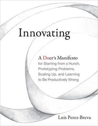 Innovating: A Doer's Manifesto for Starting from a Hunch, Prototyping Problems, Scaling Up, and Learning to Be Productively Wrong
