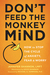 Don't Feed the Monkey Mind: How to Stop the Cycle of Anxiety, Fear, and Worry