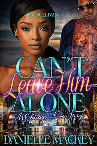 Can't Leave Him Alone: A Chicago Love Story by Danielle Mackey