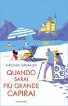 Quando sarai più grande capirai by Virginie Grimaldi