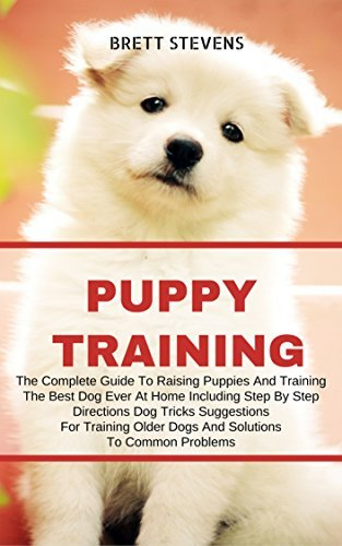 Puppy Training: The Complete Guide To Raising Puppies And Training The Best Dog Ever At Home, Including Step By Step Direction, Dog Tricks, Suggestions ... Positive Reinforcement Dog Training Book 1)