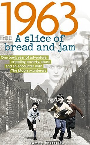 1963: A Slice of Bread and Jam: One boy's year of adventure, crippling poverty, abuse and an encounter with The Moors Murderers