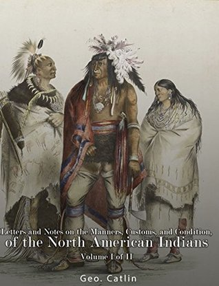 Letters and Notes on the Manners, Customs, and Condition of the North American Indians: Volume I of II