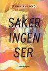 Saker ingen ser by Anna Ahlund