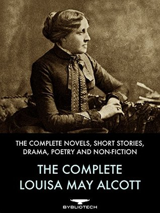 The Complete Louisa May Alcott: The Complete Novels, Short Stories, Drama, Poetry and Non-Fiction