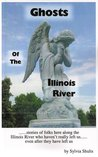 Ghosts Of The Illinois River: [ ....... Stories Of Folks Here Along The Illinois River Who Haven't Really Left Us ...... Even After They Have Left Us]