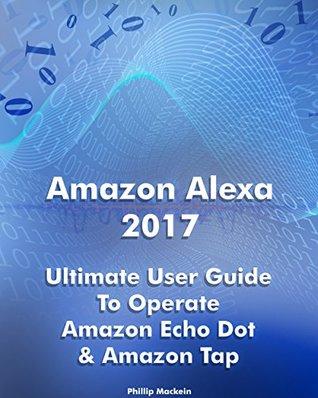 Amazon Alexa 2017: Ultimate User Guide To Operate Amazon Echo Dot & Amazon Tap: (Amazon Dot For Beginners, Amazon Dot User Guide, Amazon Tap) (Amazon Echo ... Echo Dot ebook, Amazon Speaker Echo)