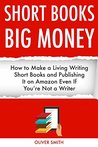 SHORT BOOKS, BIG MONEY: How to Make a Living Writing Short Books and Publishing It on Amazon Even If You're Not a Writer
