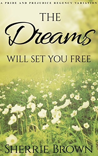 The Dreams: Will Set You Free: a Mr. Darcy and Elizabeth Bennet Novella (A Pride and Prejudice Regency Variation Book 1)