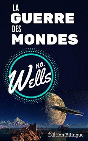 LA GUERRE DES MONDES / THE WAR OF THE WORLDS ( Édition complète Bilingue Français / Anglais) (annotée + annexes autour de l'oeuvre et de l'auteur)