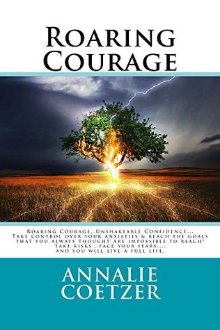 Roaring Courage, Unshakeable Confidence: Take Control Over Your Anxieties, and Have Courage! Reach the Goals That You Always Thought Are Impossible to Reach. Take Risks...Face Your Fears Head-On....and You Will Live a Full Life.
