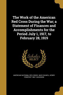 The Work of the American Red Cross During the War; A Statement of Finances and Accomplishments for the Period July 1, 1917, to February 28, 1919