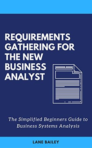 REQUIREMENTS GATHERING FOR THE NEW BUSINESS ANALYST: The Simplified Beginners Guide to Business Systems Analysis