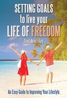 Setting Goals to Live Your Life of Freedom: An Easy Guide to Improving Your Lifestyle