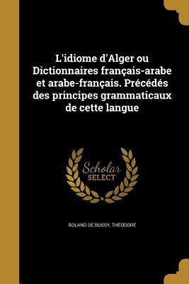L'Idiome D'Alger Ou Dictionnaires Francais-Arabe Et Arabe-Francais. Precedes Des Principes Grammaticaux de Cette Langue
