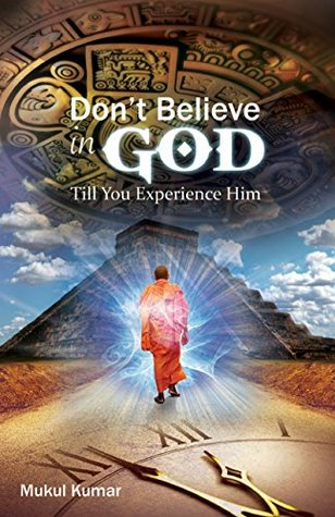 Do not believe in God till you experience Him by Mukul  Kumar