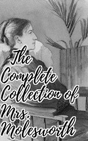 The Complete Collection of Mrs. Molesworth (Collection of 55 Works Including A Christmas Child, Adventures of Herr Baby, An Enchanted Garden, Four Ghost Stories, The Carved Lions, & More