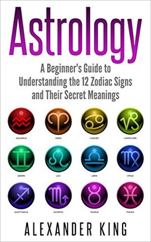 Astrology: A Beginner's Guide to Understand the 12 Zodiac Signs and Their Secret Meanings (Signs, Horoscope, New Age, Astrology Calendar)