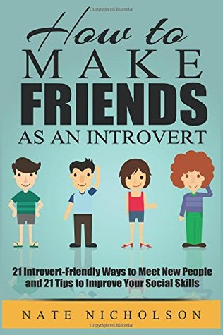 How to Make Friends as an Introvert: 21 Introvert-Friendly Ways to Meet New People and 21 Tips to Improve Your Social Skills (How to Make Friends as an Introvert, #1)