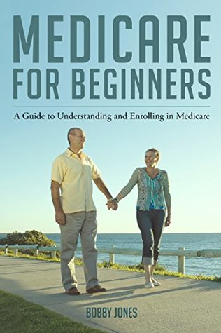 Medicare for Beginners 2017: A Guide to Understanding and Enrolling in Medicare