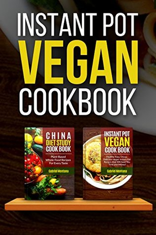 Instant Pot Vegan Cookbook: Healthy, Easy, Cheap Instant Pot Recipes And China Diet Study Included (Instant Pot Cookbook, China Diet Study, Vegan, Veganism Book 1)