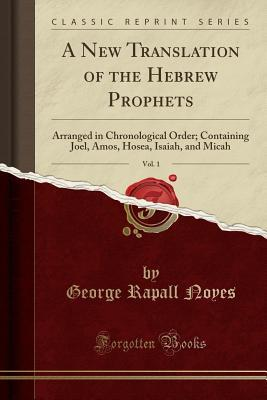 A New Translation of the Hebrew Prophets, Vol. 1: Arranged in Chronological Order; Containing Joel, Amos, Hosea, Isaiah, and Micah
