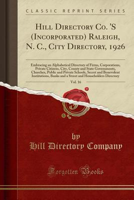 Hill Directory Co. 's (Incorporated) Raleigh, N. C., City Directory, 1926, Vol. 16: Embracing an Alphabetical Directory of Firms, Corporations, Private Citizens, City, County and State Governments, Churches, Public and Private Schools, Secret and Benevole