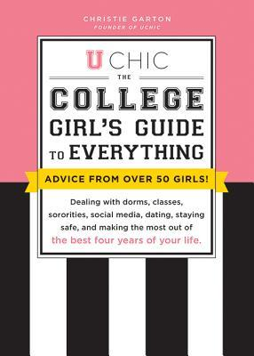 U Chic: The College Girls Guide to Everything: Dealing with Dorms, Classes, Sororities, Social Media, Dating, Staying Safe, and Making the Most Out of the Best Four Years of Your Life