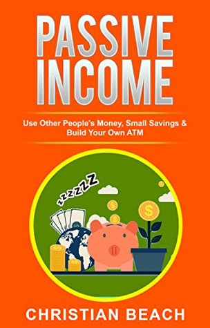 Passive Income: Use Other People's Money, Small Savings & Build Your Own ATM (Personal Finance Book 2)