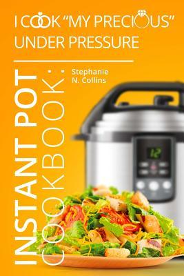 """Instant Pot Cookbook: I Cook """"My Precious"""" Under Pressure: The Essential Pressure Cooker Guide with Delicious & Healthy Recipes"""