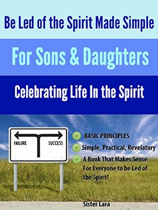 Be Led of the Spirit Made Simple For Sons and Daughters of God: Celebrating the Law of Life in Christ Jesus