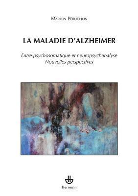 La Maladie D'Alzheimer: Entre Psychosomatique Et Neuropsychanalyse. Nouvelles Perspectives