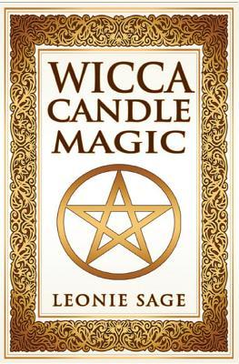 Wicca Candle Magic: How to Unleash the Power of Fire to Manifest Your Desires