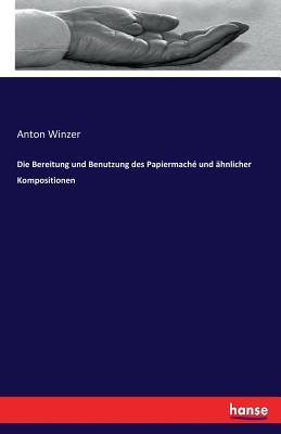 Die Bereitung Und Benutzung Des Papiermache Und Ahnlicher Kompositionen