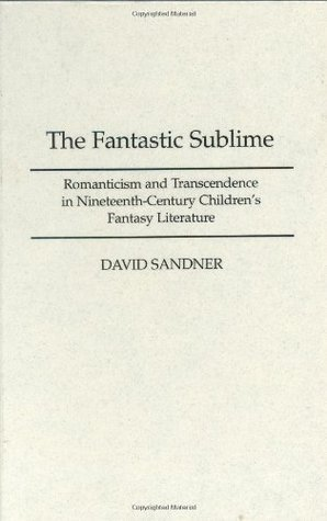 The Fantastic Sublime: Romanticism and Transcendence in Nineteenth-Century Children's Fantasy Literature