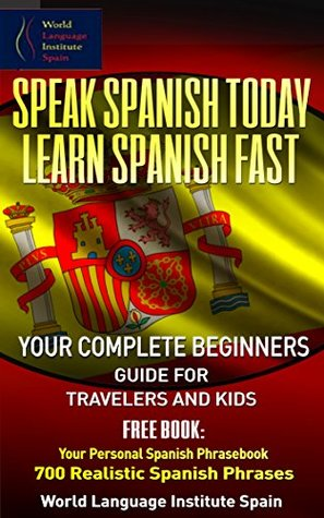 Spanish: Speak Spanish Today: Learn Spanish Fast Your Complete Beginners Guide for Travelers and Kids: Included Spanish Phrasebook: 700 Realistic Spanish Phrases