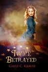 Twice Betrayed by Gayle C. Krause