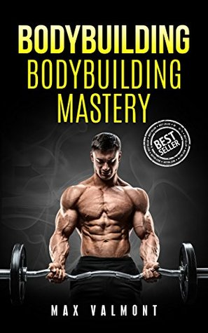Bodybuilding: Bodybuilding Mastery (Fitness, Bodybuilding Books, Building Muscle, Weightlifting, Fitness Training, Weight Training, Lose Fat, Nutrition, Gain Muscle, Lose Fat, Diet)
