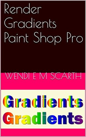 Render Gradients Paint Shop Pro (Paint Shop Pro Made Easy by Wendi E M Scarth Book 44)