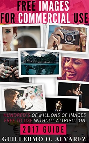 Free Images For Commercial Use: Hundred's of millions of free to use pictures without attribution (Free Digital Resources Book 1)