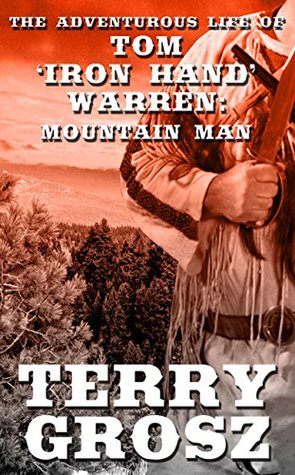 "The Adventurous Life of Tom ""Iron Hand"" Warren: Mountain Man (The Mountain Men, #5)"