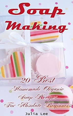 Soap Making: 20 Best Homemade Organic Soap Recipes For Absolute Beginners by Julia Lee